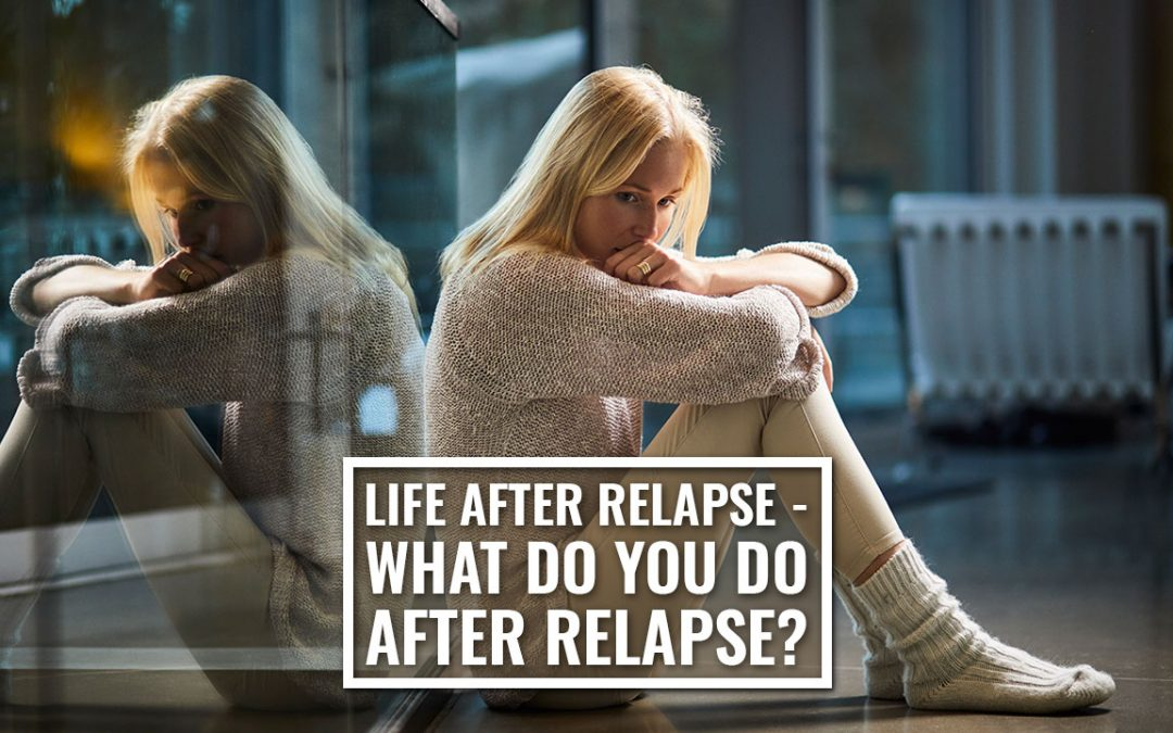 Life After Relapse – What Do You Do After Relapse?